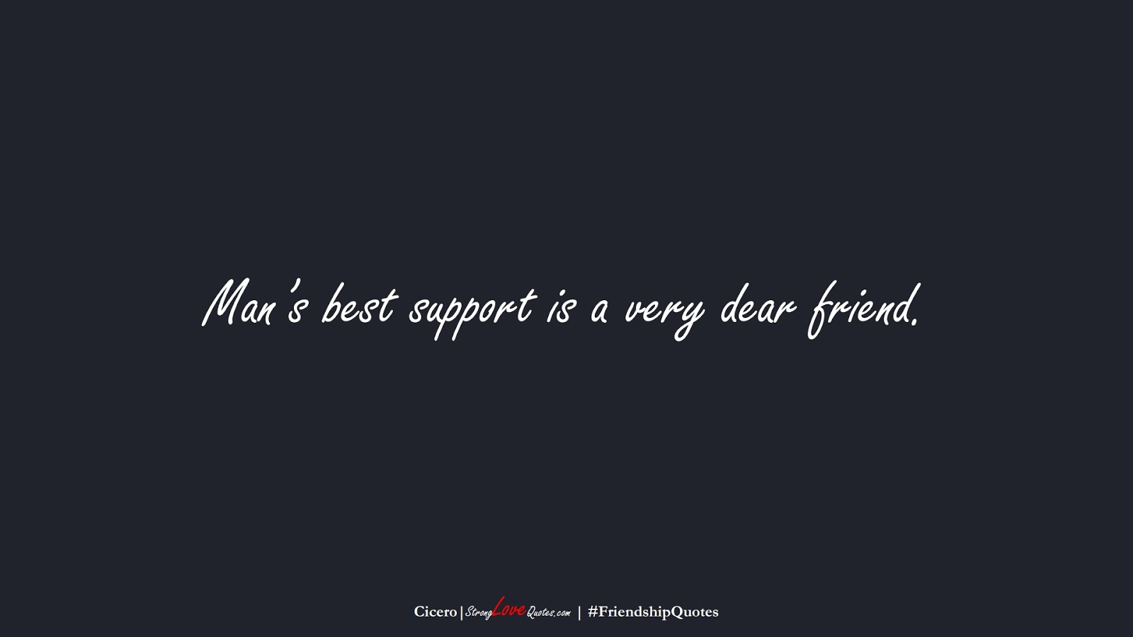 Man's best support is a very dear friend. (Cicero);  #FriendshipQuotes