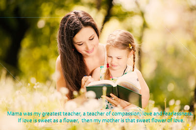 Mama was my greatest teacher, a teacher of compassion, love and fearlessness. If love is sweet as a flower, then my mother is that sweet flower of love.
