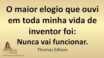 O maior elogio que ouvi em toda minha vida de inventor foi:  Nunca vai funcionar. Thomas Edison
