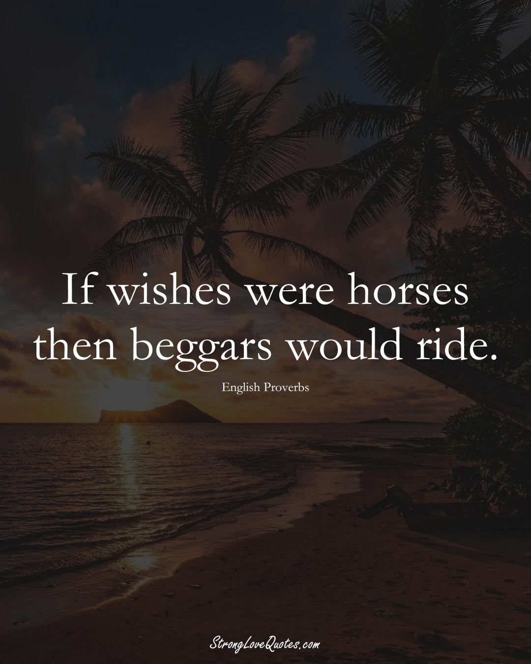 If wishes were horses then beggars would ride. (English Sayings);  #EuropeanSayings
