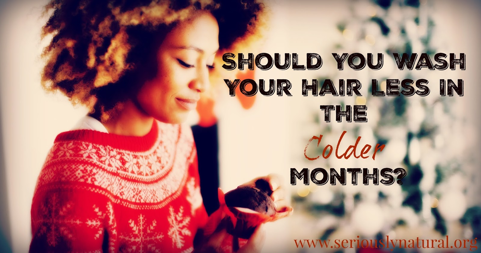 Should You Wash Your Hair Less In The Colder Months? Winter Hair Tips That Aid In Keeping Natural Hair Moisturized, Healthy & Beautiful!