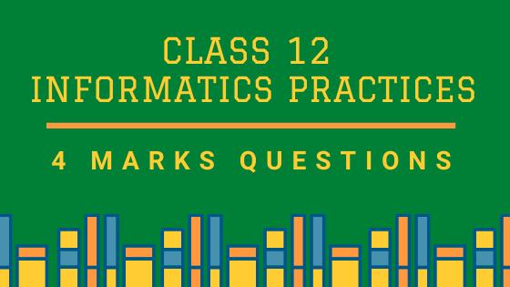 CBSE Class 12 Informatics Practices (IP) 4 Marks Board Questions