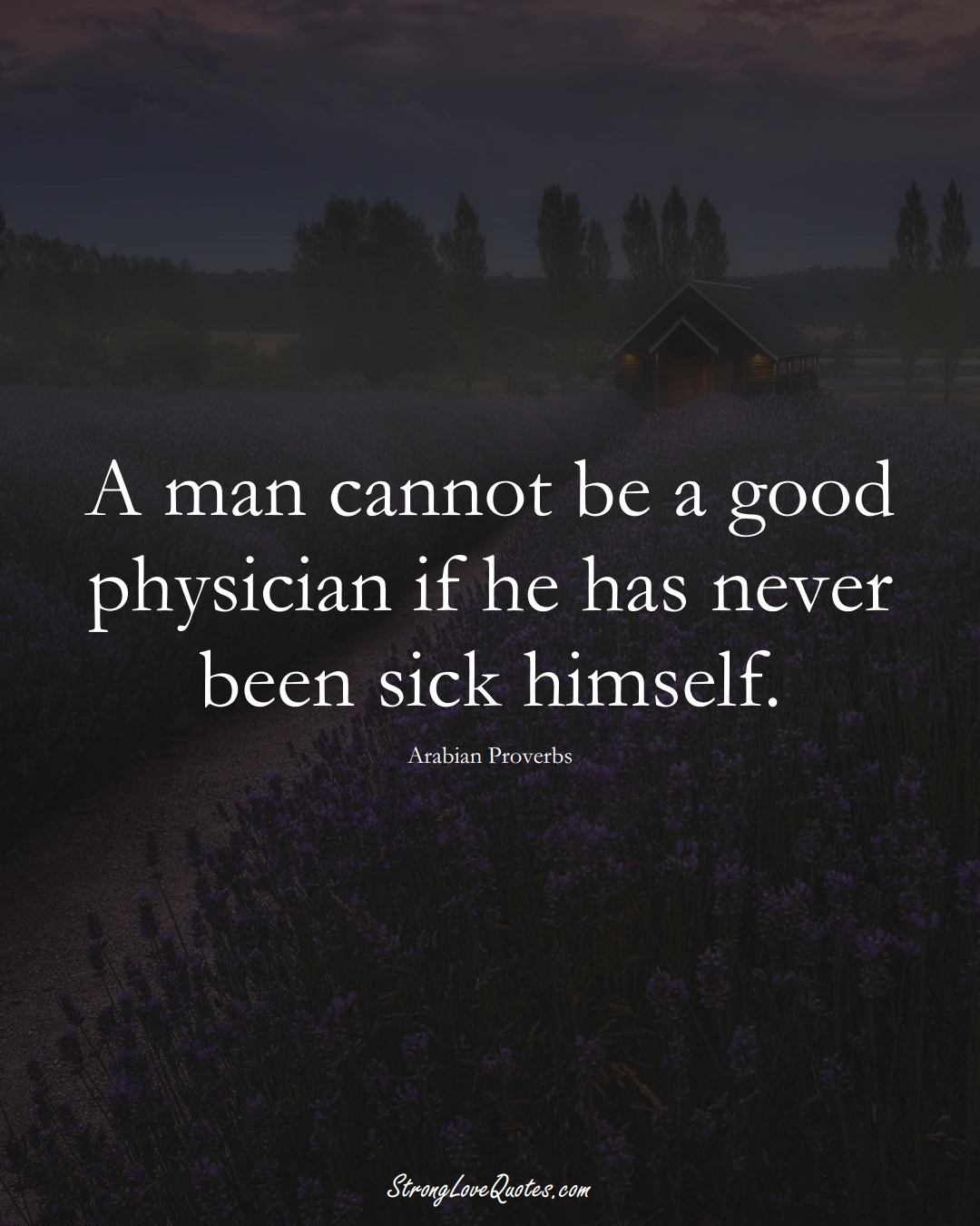 A man cannot be a good physician if he has never been sick himself. (Arabian Sayings);  #aVarietyofCulturesSayings