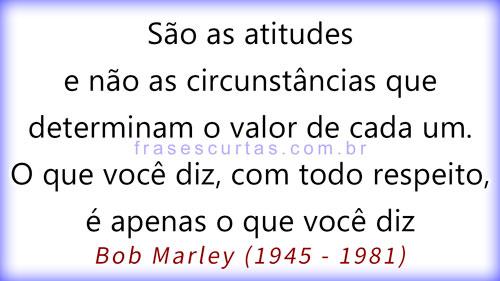 São as atitudes e não as circunstâncias que determinam o valor de cada um