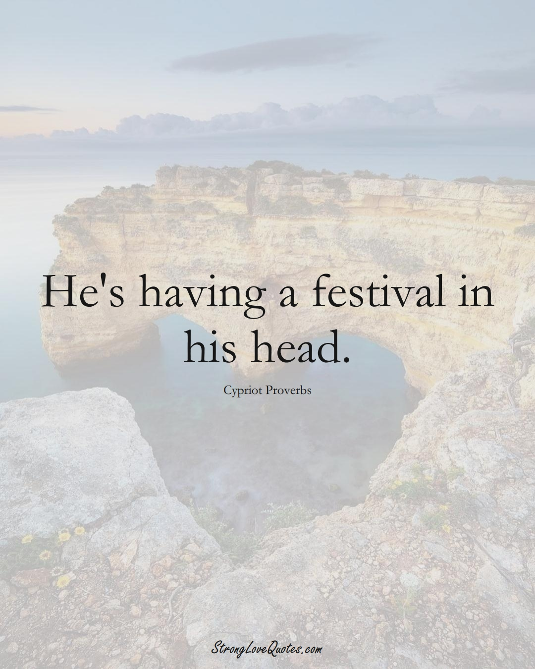He's having a festival in his head. (Cypriot Sayings);  #MiddleEasternSayings
