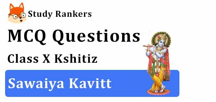 MCQ Questions for Class 10 Hindi: Ch 3 सवैया कवित्त क्षितिज