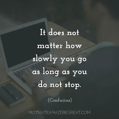 "Never Quit Quotes: ""It does not matter how slowly you go as long as you do not stop."" ― Confucius"