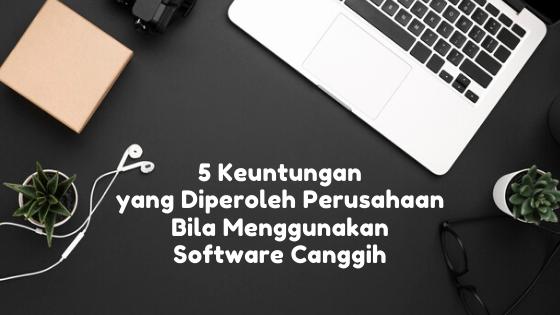 5 Keuntungan yang Diperoleh Perusahaan Bila Menggunakan Software Canggih
