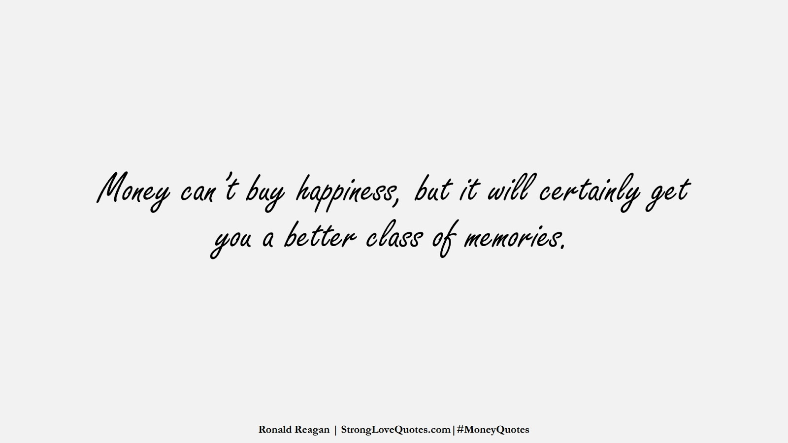 Money can't buy happiness, but it will certainly get you a better class of memories. (Ronald Reagan);  #MoneyQuotes