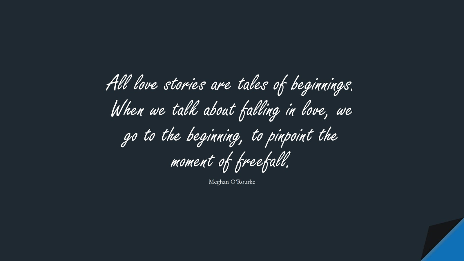 All love stories are tales of beginnings. When we talk about falling in love, we go to the beginning, to pinpoint the moment of freefall. (Meghan O'Rourke);  #LoveQuotes