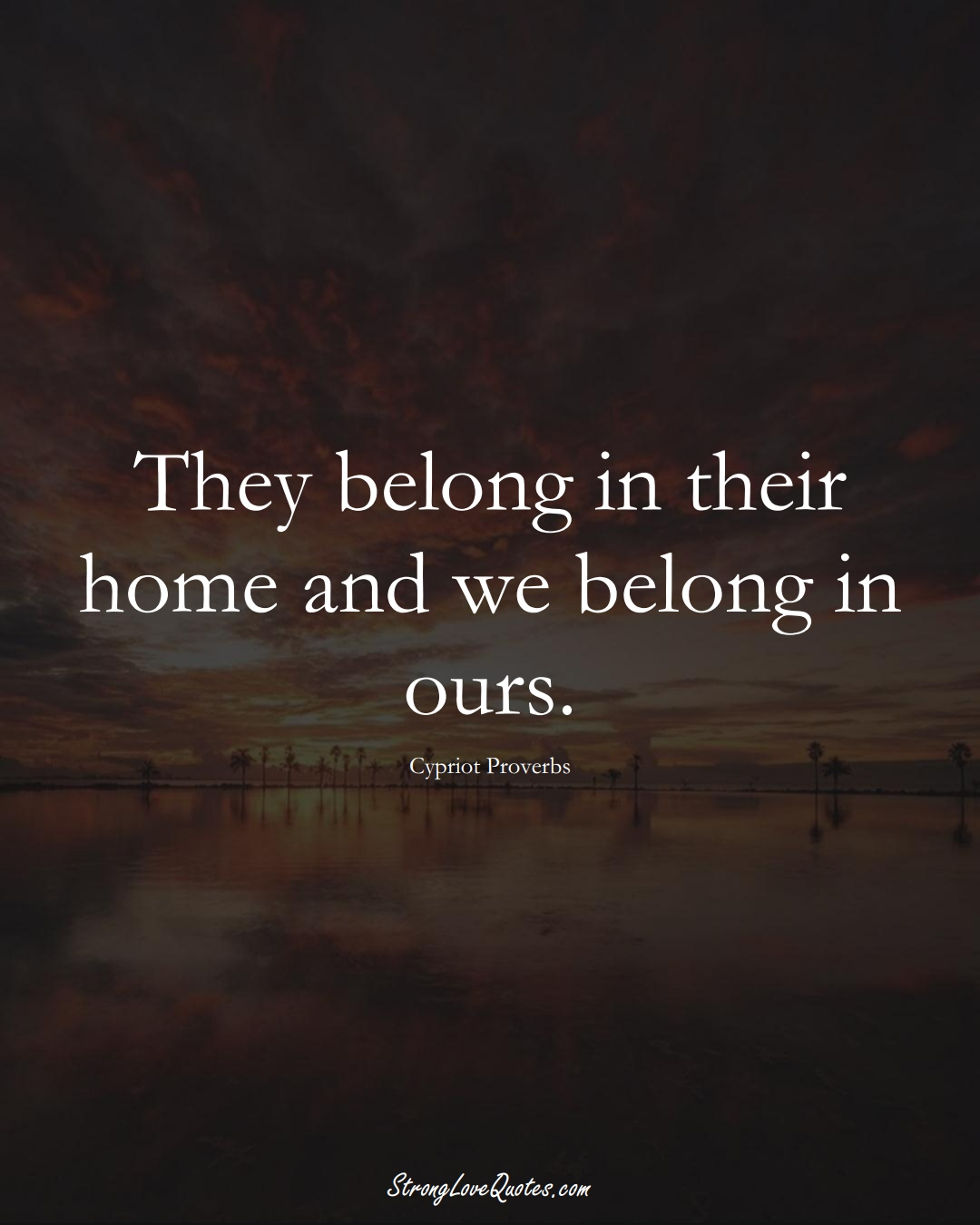 They belong in their home and we belong in ours. (Cypriot Sayings);  #MiddleEasternSayings