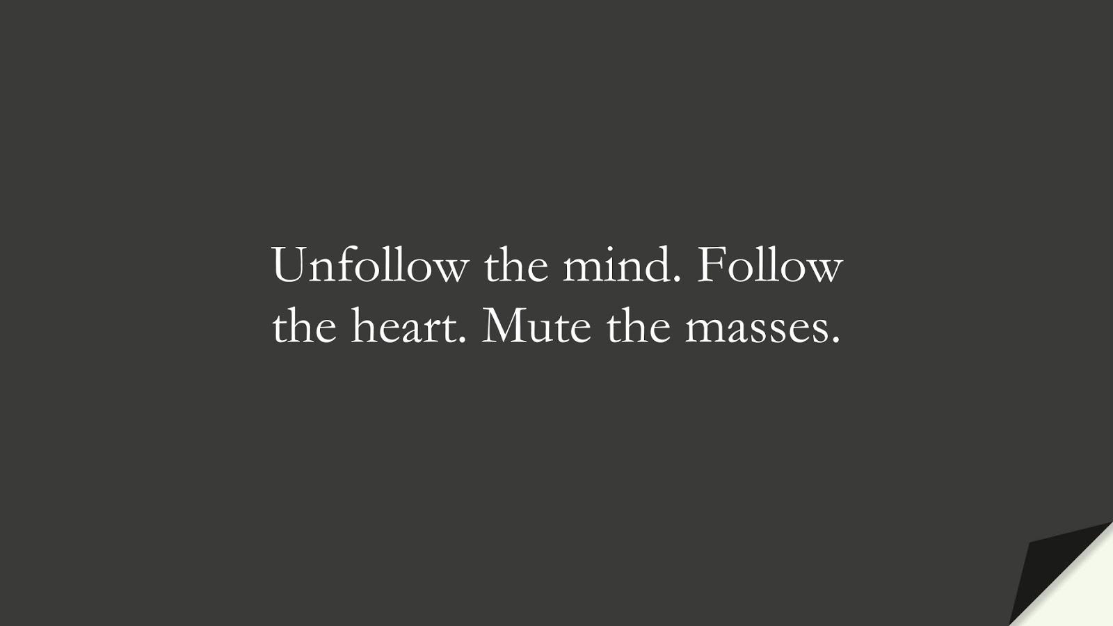 Unfollow the mind. Follow the heart. Mute the masses.FALSE