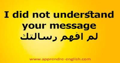 I did not understand your message    لم افهم رسالتك