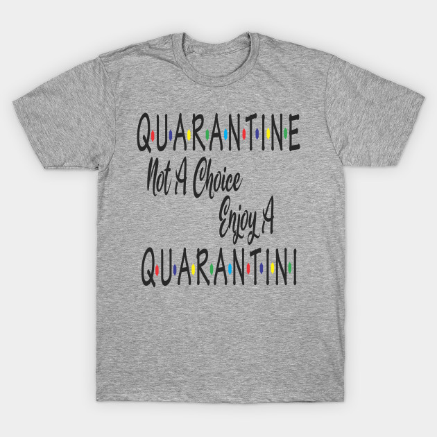 Quarantine Not A Choice Enjoy A Quarantini Drink Alone T-Shirt