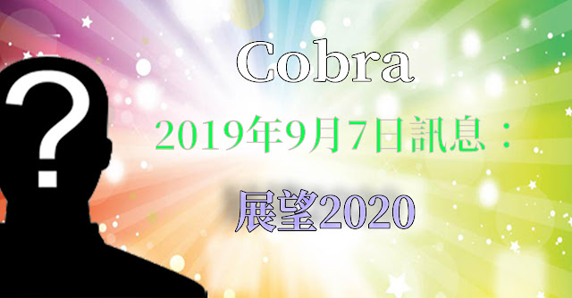 [揭密者][柯博拉Cobra] 2019年9月7日訊息:展望2020