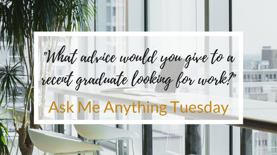 """""""What Advice Would you Give to a Recent Graduate Looking for Work?"""" -Ask Me Anything Tuesday"""