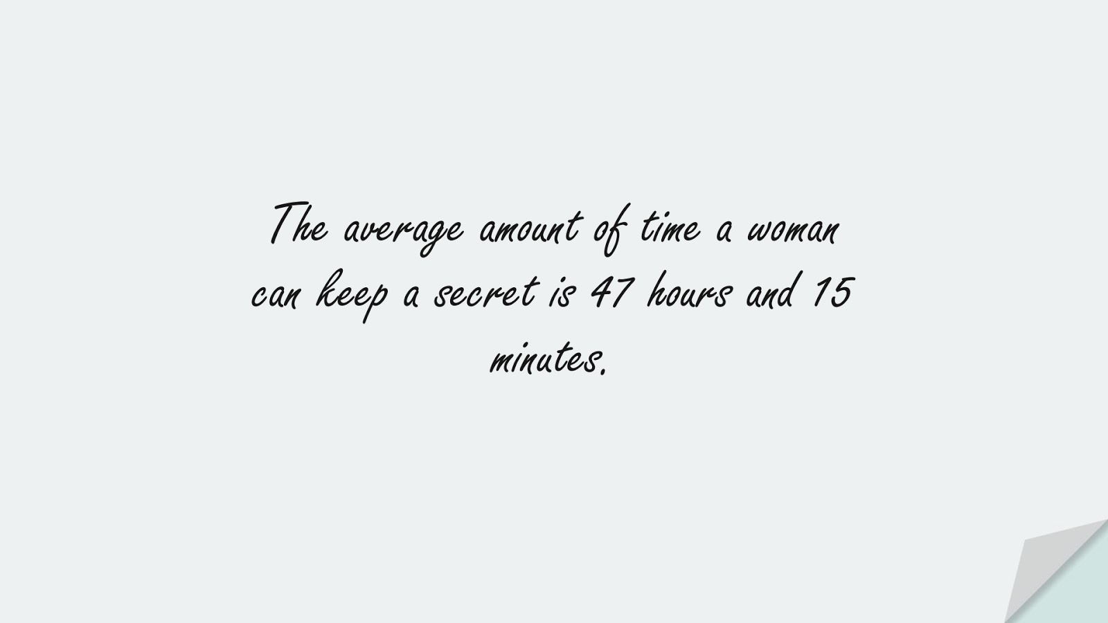 The average amount of time a woman can keep a secret is 47 hours and 15 minutes.FALSE