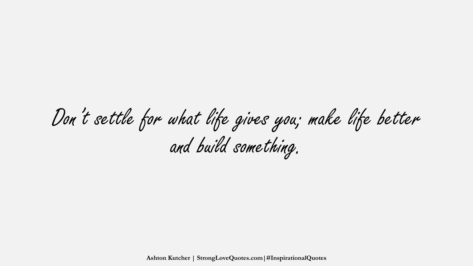 Don't settle for what life gives you; make life better and build something. (Ashton Kutcher);  #InspirationalQuotes