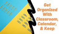 Get Organized With Google Classroom, Calendar, and Keep 1