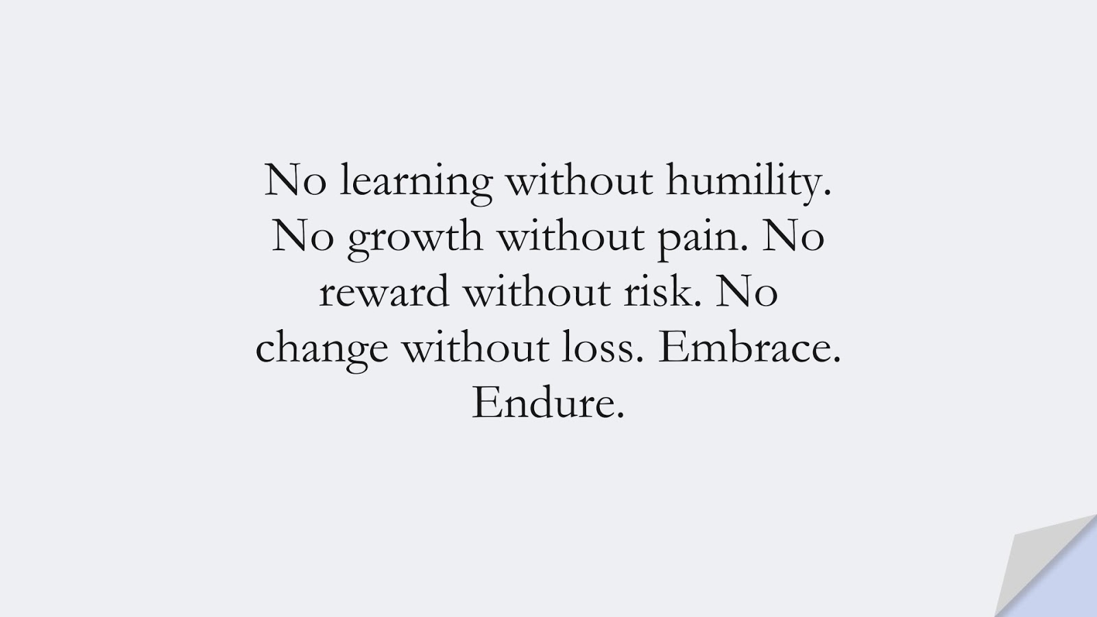 No learning without humility. No growth without pain. No reward without risk. No change without loss. Embrace. Endure.FALSE