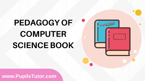 Pedagogy Of Computer Science Book in English Medium Free Download PDF for B.Ed 1st And 2nd Year / All Semesters And All Courses - www.PupilsTutor.Com
