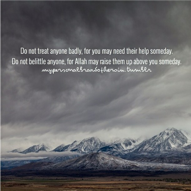 Do not belittle anyone, for Allah may raise them up above you someday