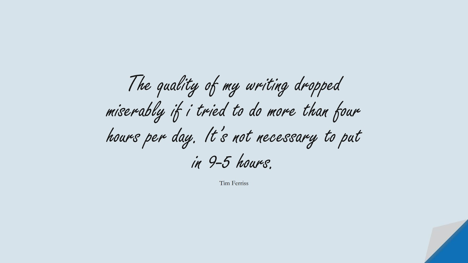The quality of my writing dropped miserably if i tried to do more than four hours per day. It's not necessary to put in 9-5 hours. (Tim Ferriss);  #TimFerrissQuotes