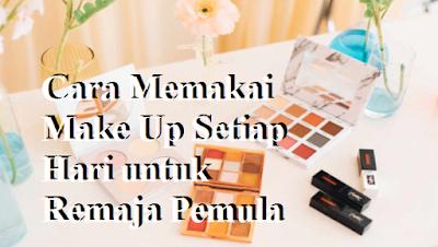 Cara Memakai Make Up Setiap Hari