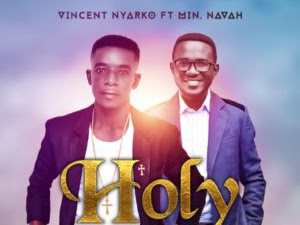 DOWNLOAD MP3: Vincent Nyarko ft Min Navah – Holy | @Vincentnyarko3 @NavahVocals