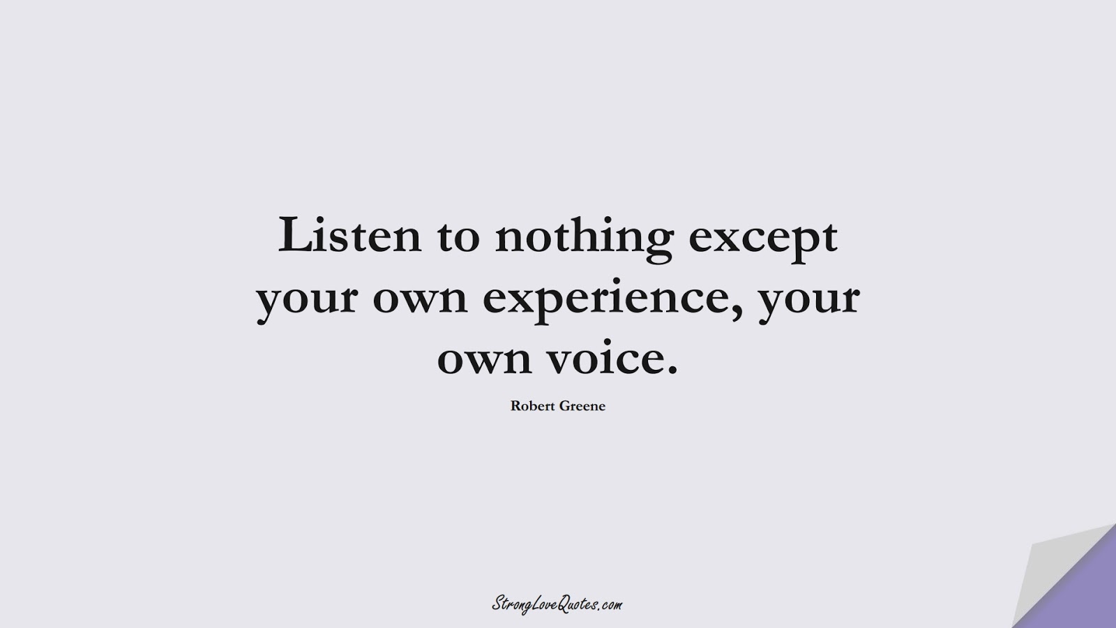 Listen to nothing except your own experience, your own voice. (Robert Greene);  #LearningQuotes