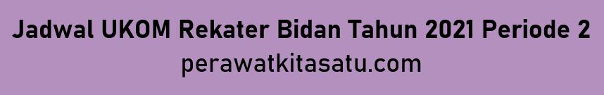 Jadwal UKOM Rekater Bidan Tahun 2021 Periode 2
