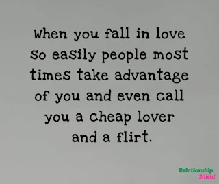 When you fall in love so easily people most times take advantage of you and even calll you a cheap lover and a flirt.