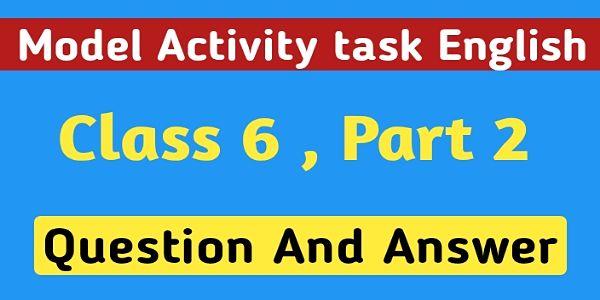 ষষ্ঠ শ্রেণির ইংরেজি মডেল অ্যাক্টিভিটি টাস্ক পার্ট 2 । Model Activity Task English Class 6 Question And Answer Part 2 ।
