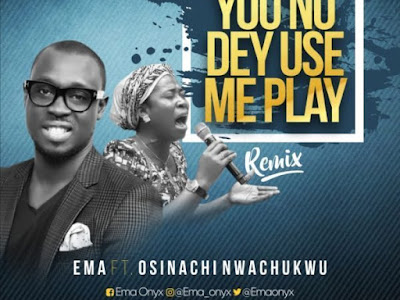 Ema ft osinachi nwachukwu - u no dey use me play (remix)