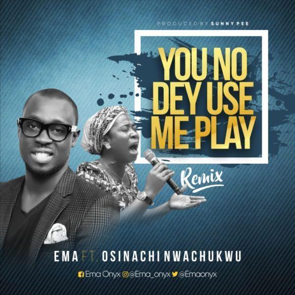 Ema ft osinachi nwachukwu - u no dey use me play (remix)