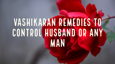Vashikaran Tone, Totke and Uapy  to Control Husband or Any Man