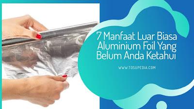 7 Manfaat Luar Biasa Aluminium Foil Yang Belum Anda Ketahui