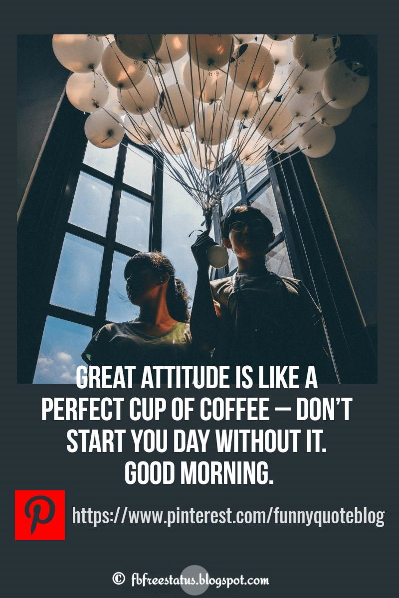 A great attitude is like a perfect cup of coffee � don�t start your day without it, Good Morning