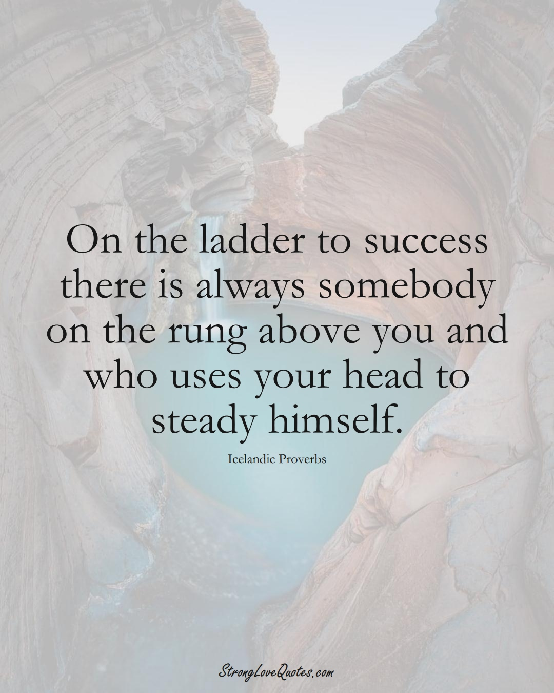On the ladder to success there is always somebody on the rung above you and who uses your head to steady himself. (Icelandic Sayings);  #EuropeanSayings