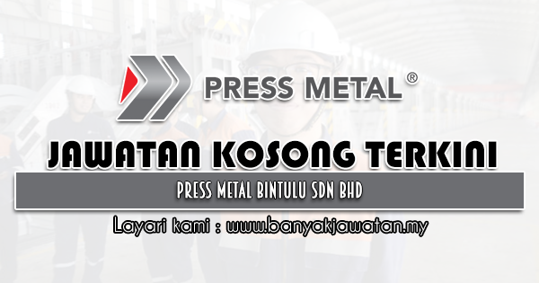 Jawatan Kosong 2021 di Press Metal Bintulu Sdn Bhd