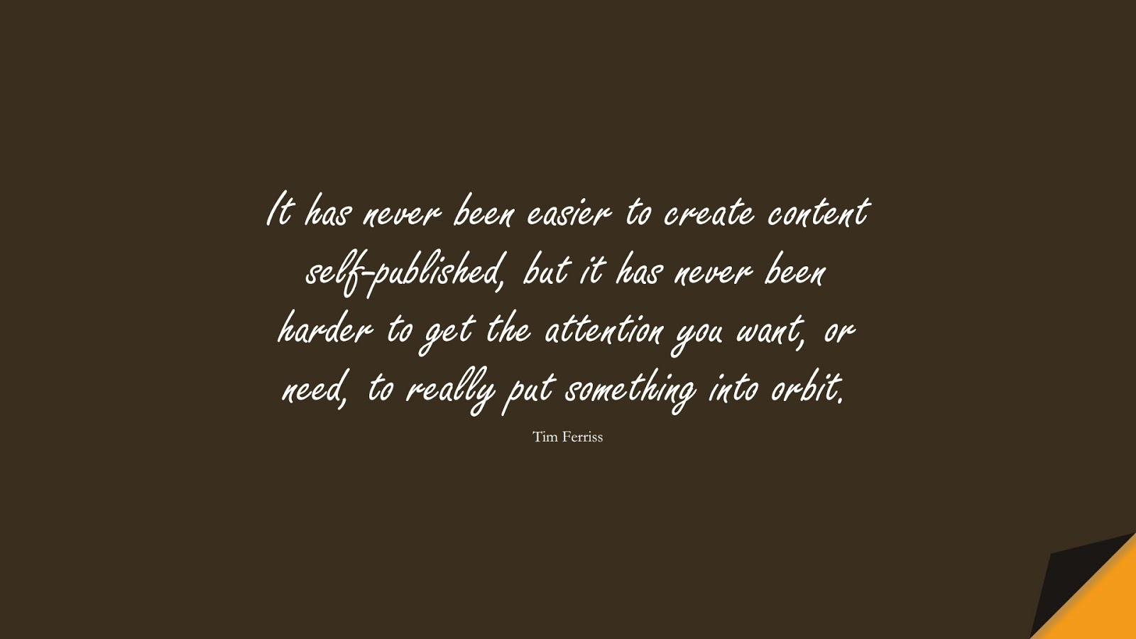 It has never been easier to create content self-published, but it has never been harder to get the attention you want, or need, to really put something into orbit. (Tim Ferriss);  #TimFerrissQuotes