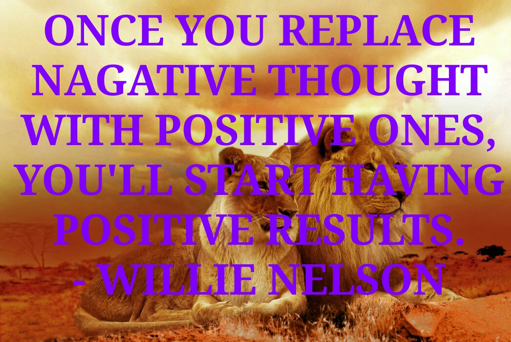 ONCE YOU REPLACE NAGATIVE  THOUGHT WITH POSITIVE ONES,  YOU'LL START HAVING  POSITIVE RESULTS. - WILLIE NELSON