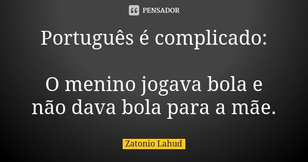 Português é complicado:  O menino jogava bola e não dava bola para a mãe.