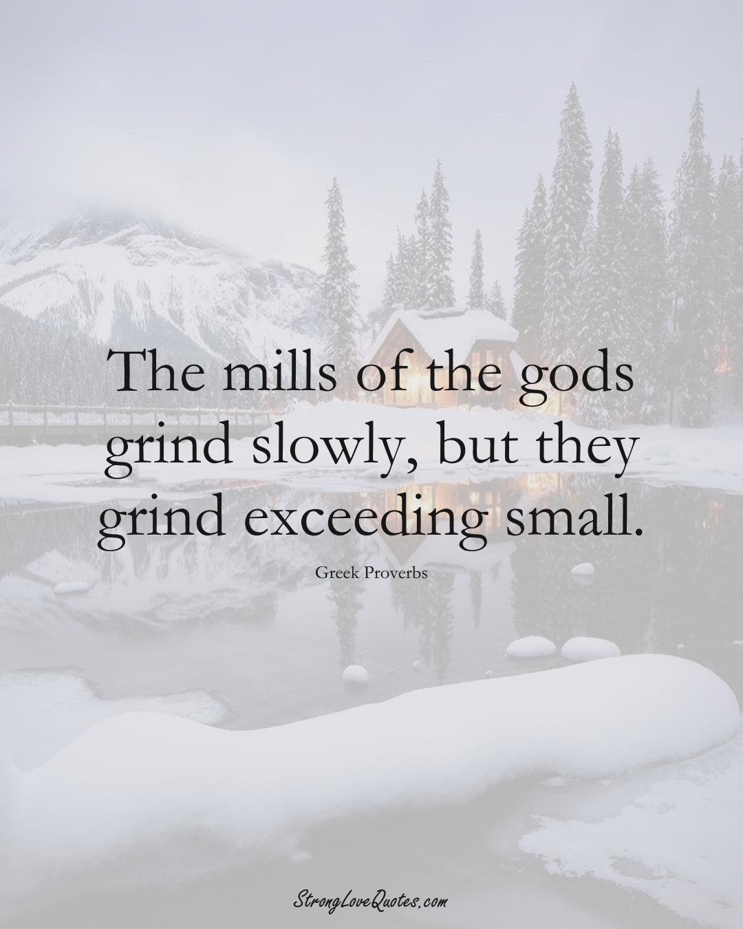The mills of the gods grind slowly, but they grind exceeding small. (Greek Sayings);  #EuropeanSayings
