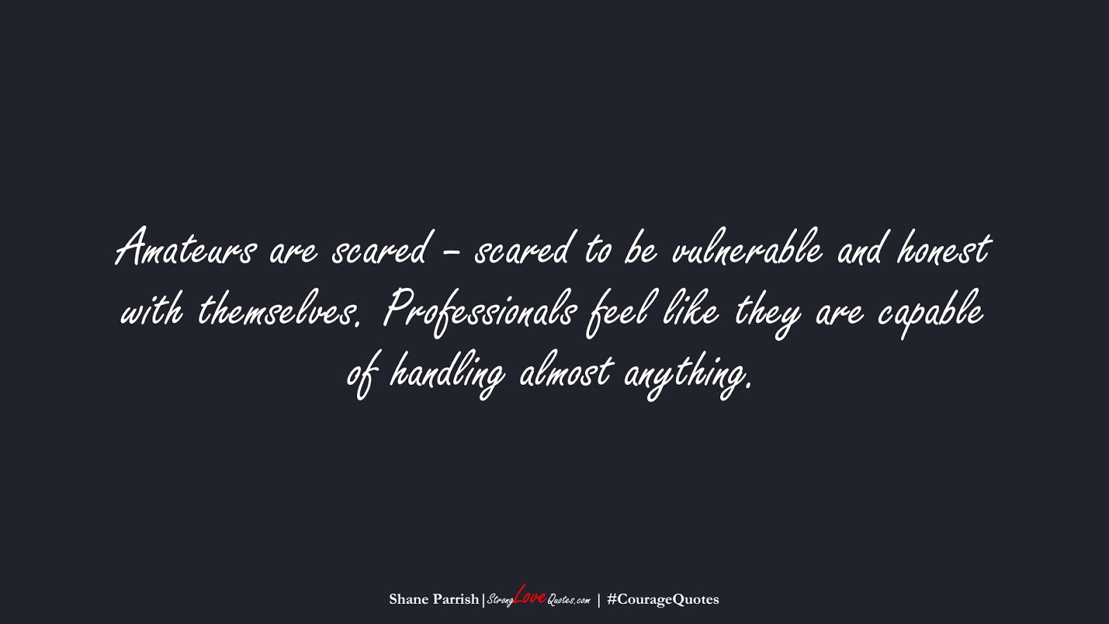 Amateurs are scared – scared to be vulnerable and honest with themselves. Professionals feel like they are capable of handling almost anything. (Shane Parrish);  #CourageQuotes