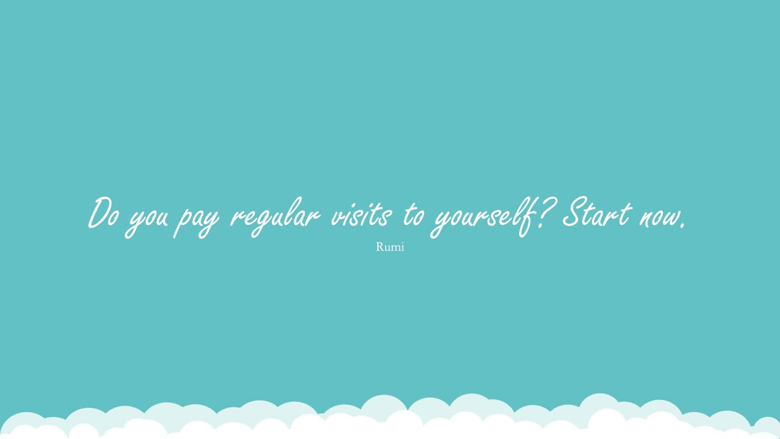 Do you pay regular visits to yourself? Start now. (Rumi);  #RumiQuotes