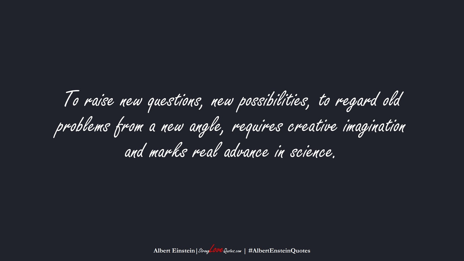 To raise new questions, new possibilities, to regard old problems from a new angle, requires creative imagination and marks real advance in science. (Albert Einstein);  #AlbertEnsteinQuotes