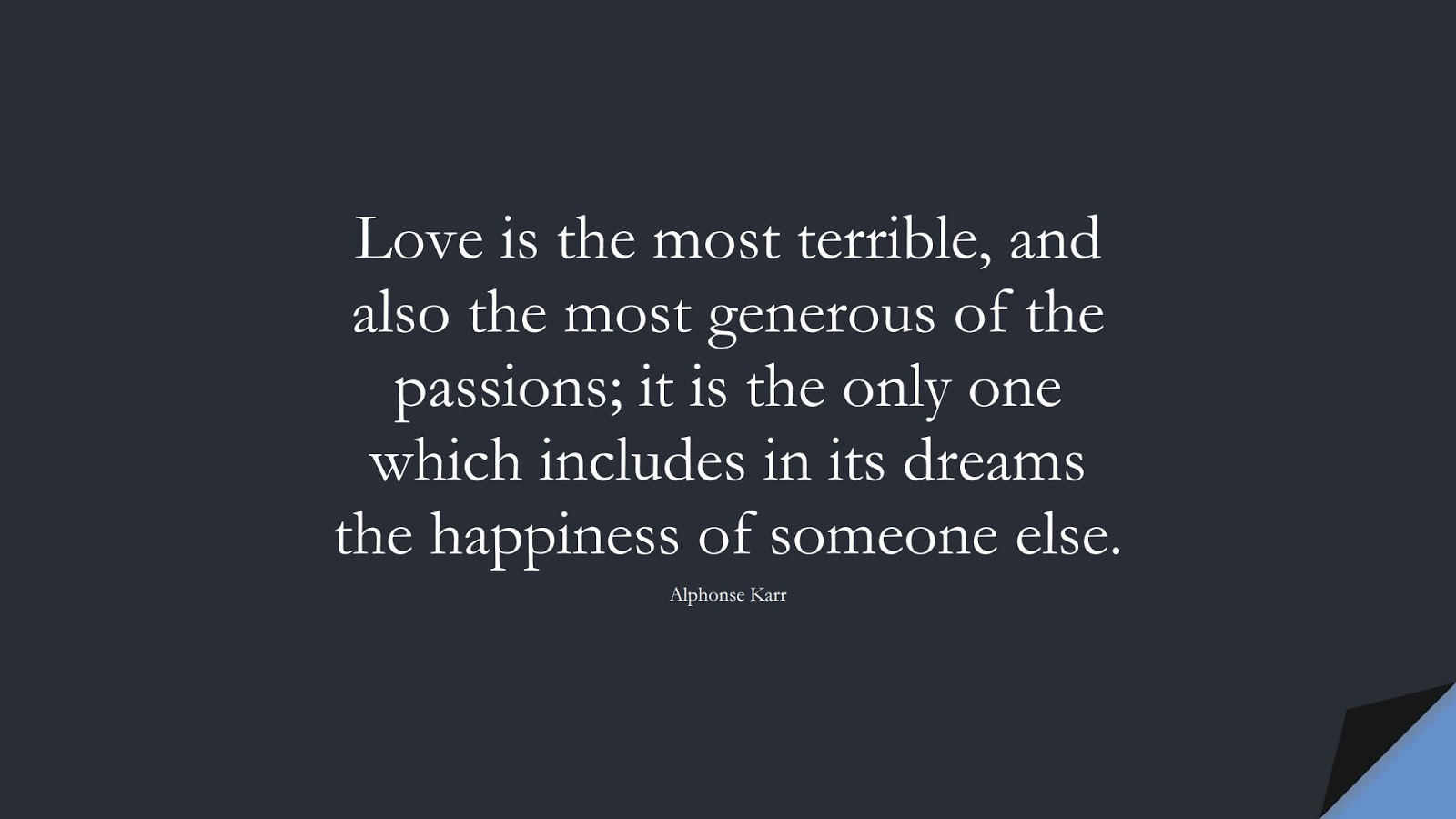 Love is the most terrible, and also the most generous of the passions; it is the only one which includes in its dreams the happiness of someone else. (Alphonse Karr);  #LoveQuotes