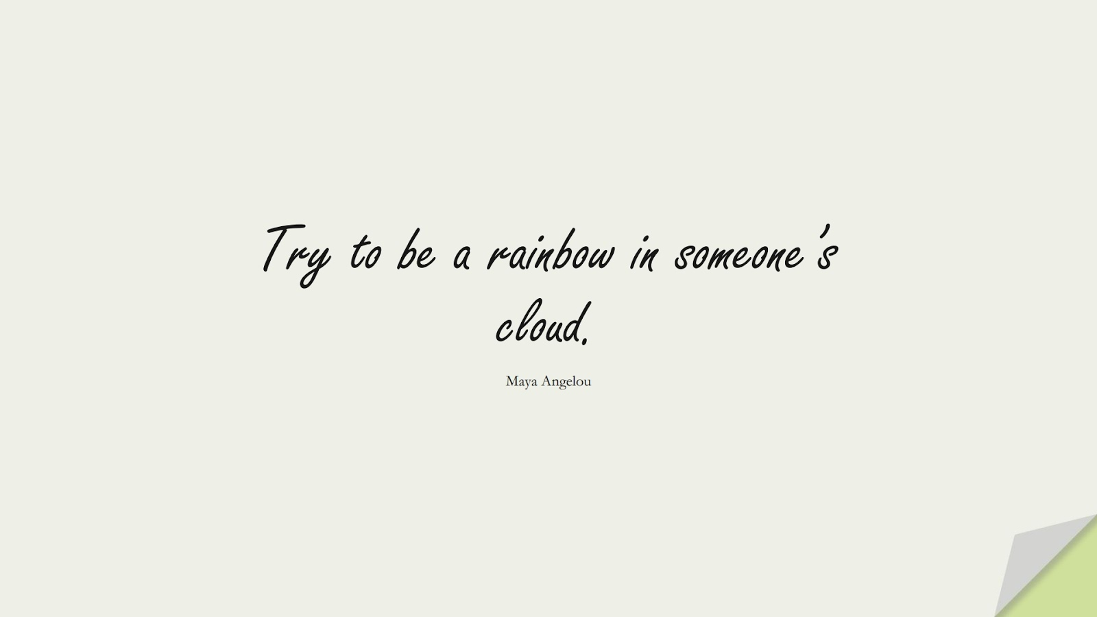 Try to be a rainbow in someone's cloud. (Maya Angelou);  #PositiveQuotes