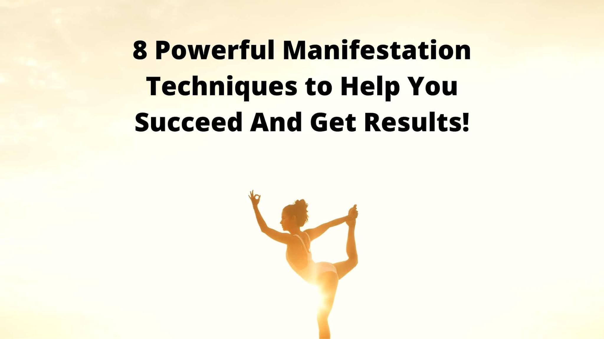 8 Powerful Manifestation Techniques to Help You Succeed And Get Results!